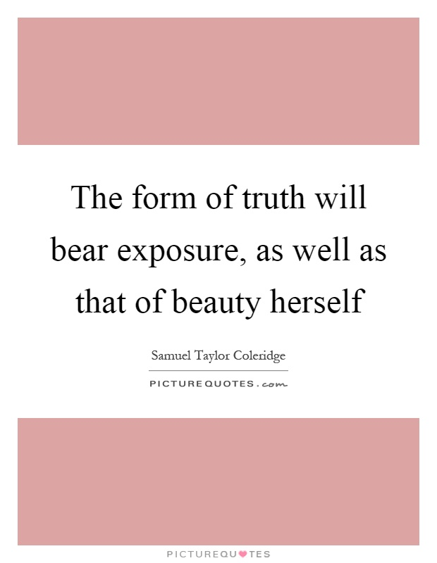 The form of truth will bear exposure, as well as that of beauty herself Picture Quote #1