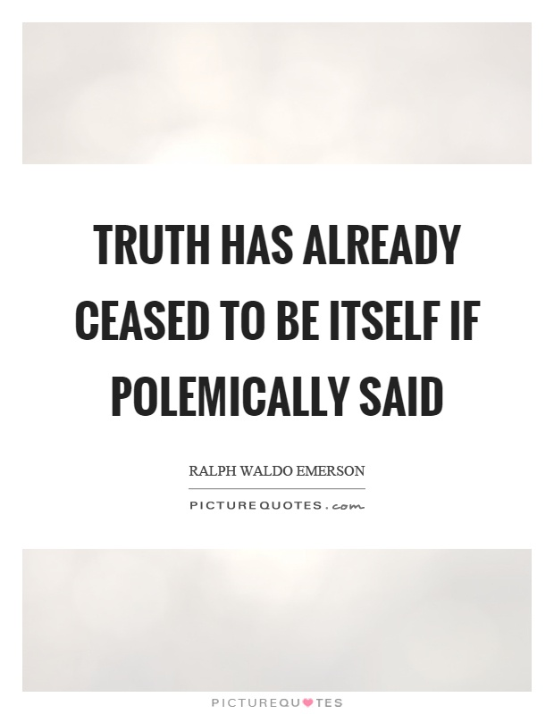 Truth has already ceased to be itself if polemically said Picture Quote #1