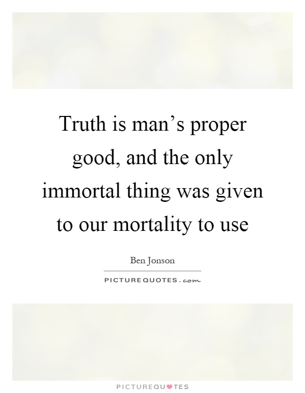 Truth is man's proper good, and the only immortal thing was given to our mortality to use Picture Quote #1