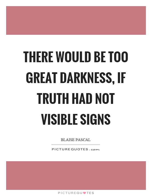 There would be too great darkness, if truth had not visible signs Picture Quote #1
