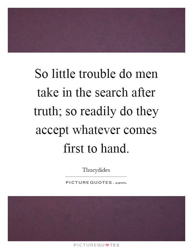 So little trouble do men take in the search after truth; so readily do they accept whatever comes first to hand Picture Quote #1