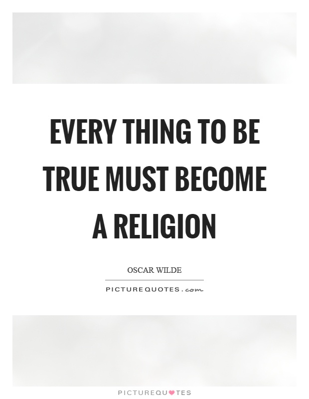 Every thing to be true must become a religion Picture Quote #1