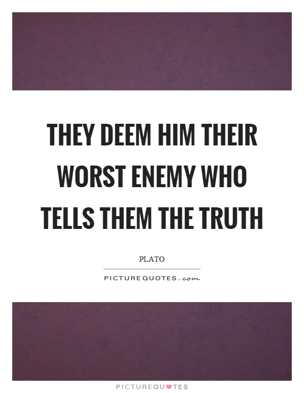 They deem him their worst enemy who tells them the truth Picture Quote #1