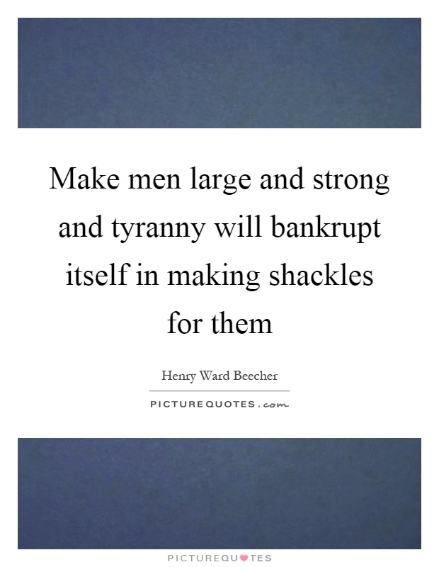 Make men large and strong and tyranny will bankrupt itself in making shackles for them Picture Quote #1