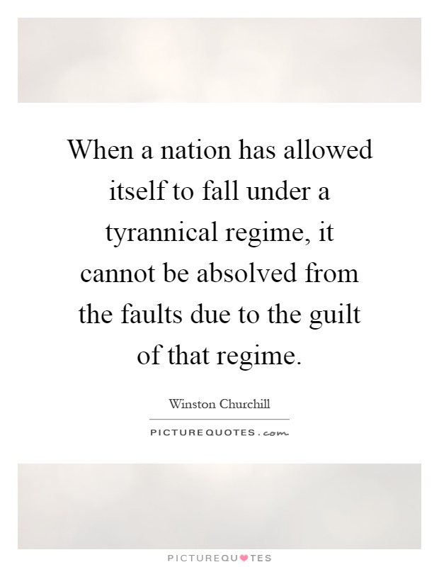 When a nation has allowed itself to fall under a tyrannical regime, it cannot be absolved from the faults due to the guilt of that regime Picture Quote #1