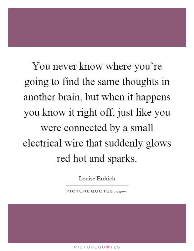 You never know where you're going to find the same thoughts in another brain, but when it happens you know it right off, just like you were connected by a small electrical wire that suddenly glows red hot and sparks Picture Quote #1