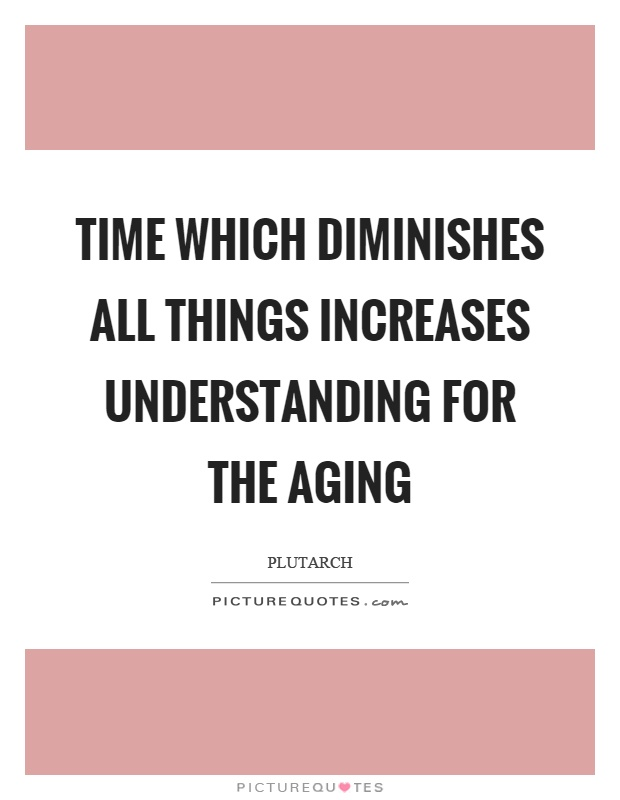 Time which diminishes all things increases understanding for the aging Picture Quote #1