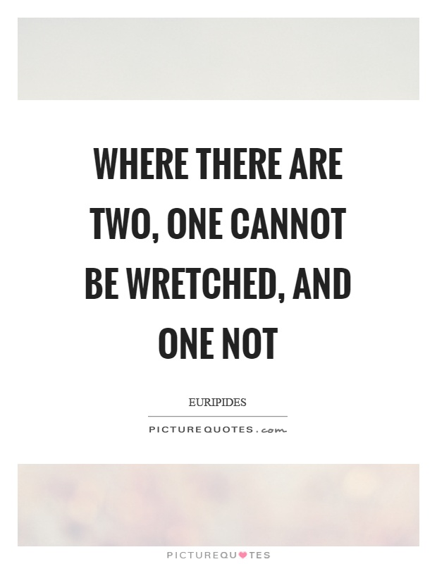 Where there are two, one cannot be wretched, and one not Picture Quote #1