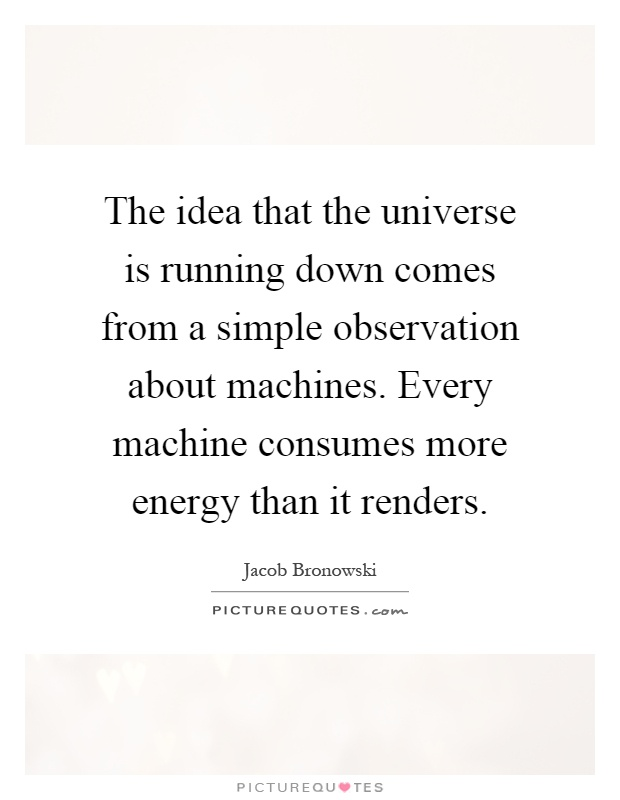 The idea that the universe is running down comes from a simple observation about machines. Every machine consumes more energy than it renders Picture Quote #1