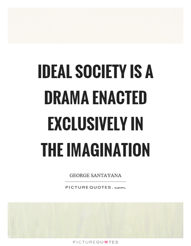 Ideal society is a drama enacted exclusively in the imagination Picture Quote #1
