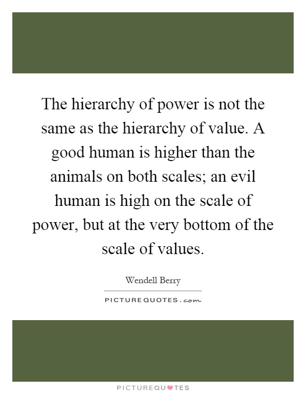 The hierarchy of power is not the same as the hierarchy of value. A good human is higher than the animals on both scales; an evil human is high on the scale of power, but at the very bottom of the scale of values Picture Quote #1