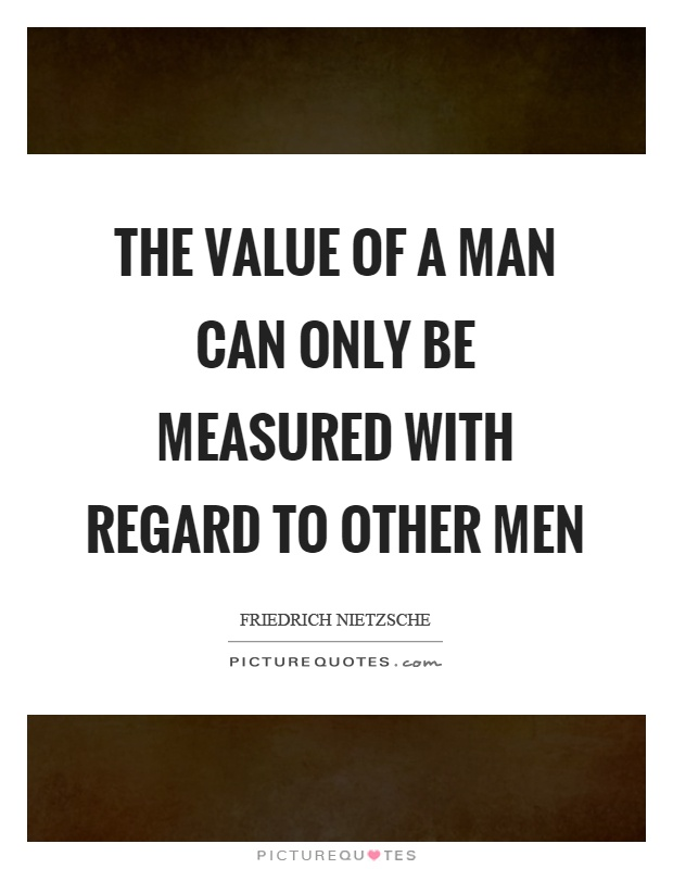 The value of a man can only be measured with regard to other men Picture Quote #1