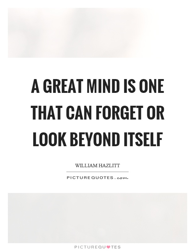 A great mind is one that can forget or look beyond itself Picture Quote #1