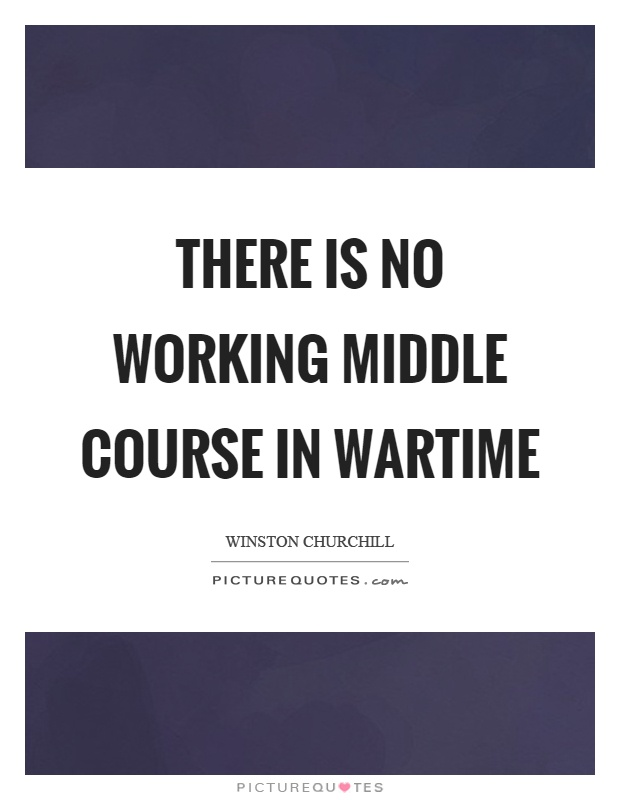 There is no working middle course in wartime Picture Quote #1