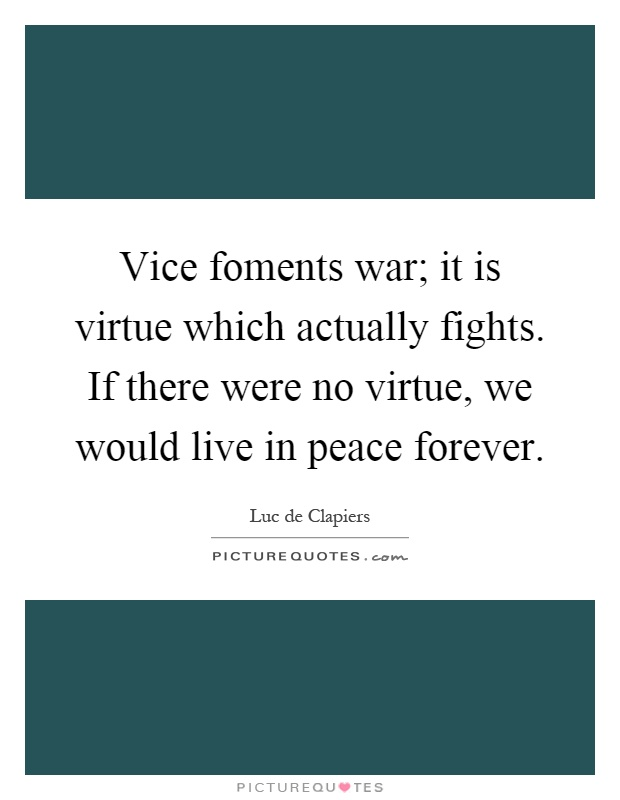 Vice foments war; it is virtue which actually fights. If there were no virtue, we would live in peace forever Picture Quote #1