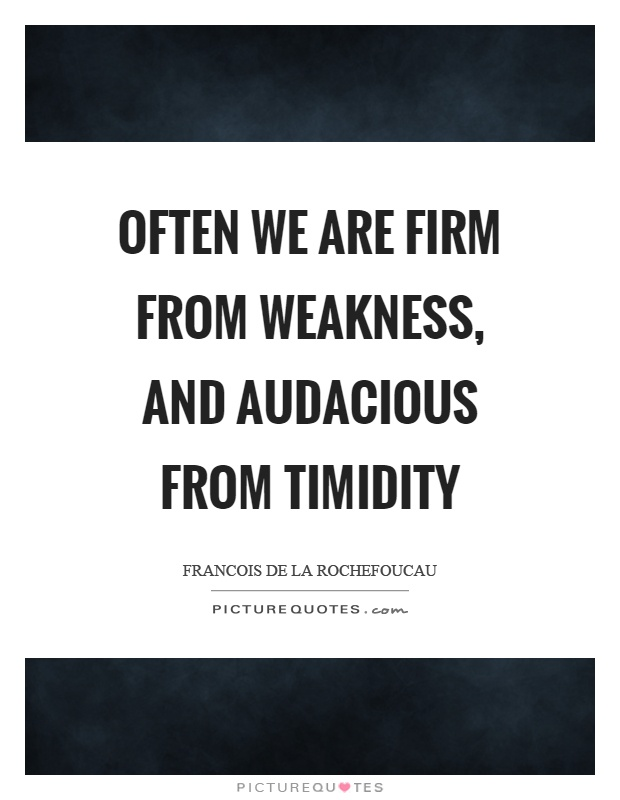 Often we are firm from weakness, and audacious from timidity Picture Quote #1