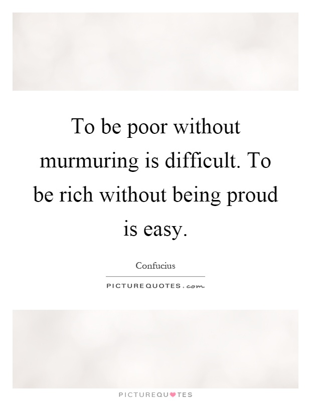 To be poor without murmuring is difficult. To be rich without being proud is easy Picture Quote #1