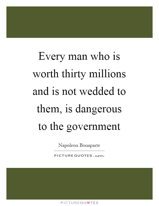 Every man who is worth thirty millions and is not wedded to them, is dangerous to the government Picture Quote #1