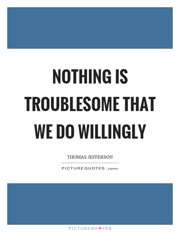 Nothing is troublesome that we do willingly Picture Quote #1