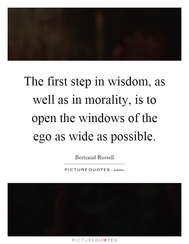 The first step in wisdom, as well as in morality, is to open the windows of the ego as wide as possible Picture Quote #1