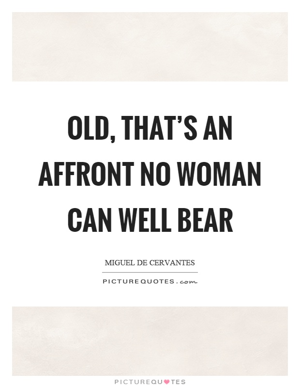 Old, that's an affront no woman can well bear Picture Quote #1