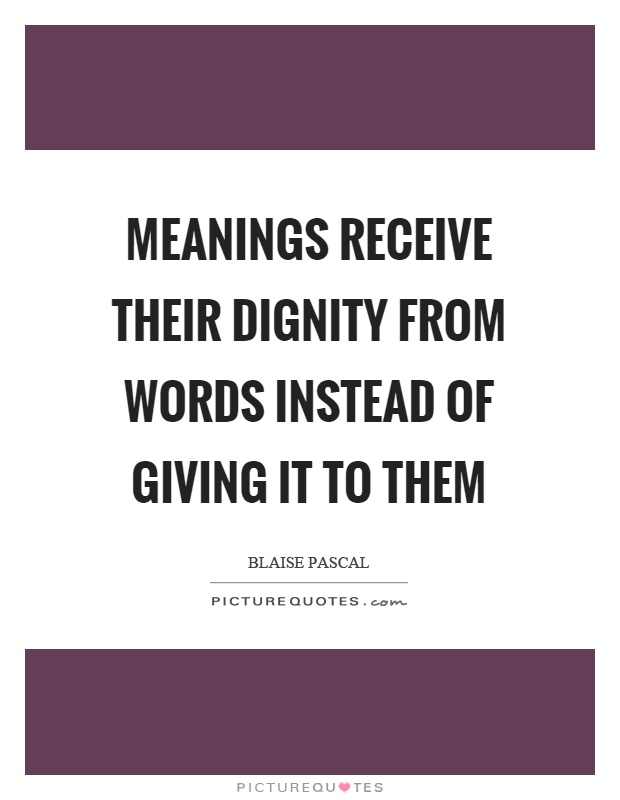 Meanings receive their dignity from words instead of giving it to them Picture Quote #1
