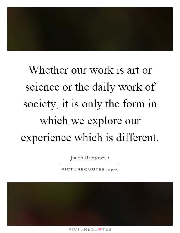 Whether our work is art or science or the daily work of society, it is only the form in which we explore our experience which is different Picture Quote #1