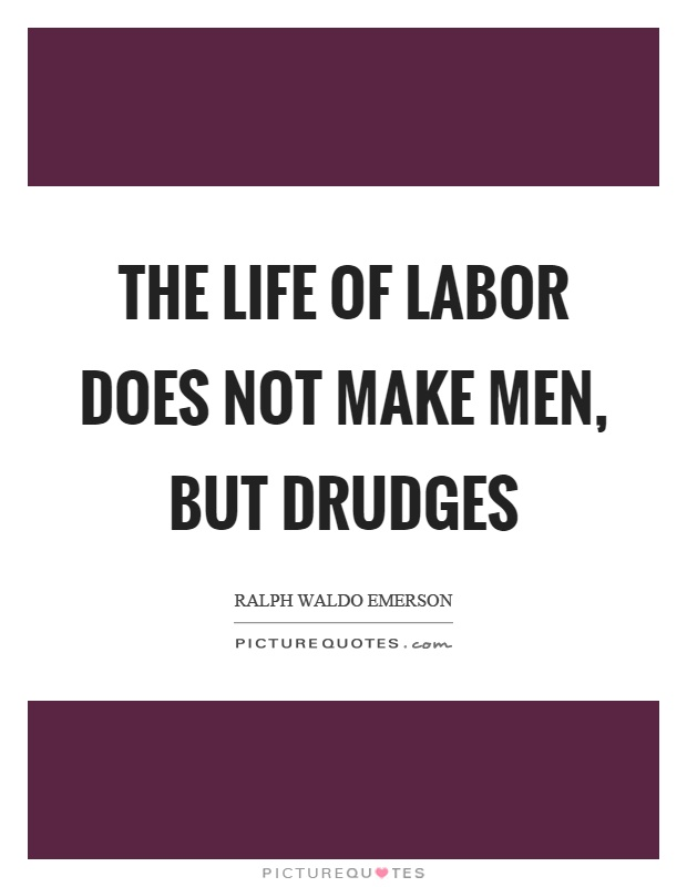 The life of labor does not make men, but drudges Picture Quote #1