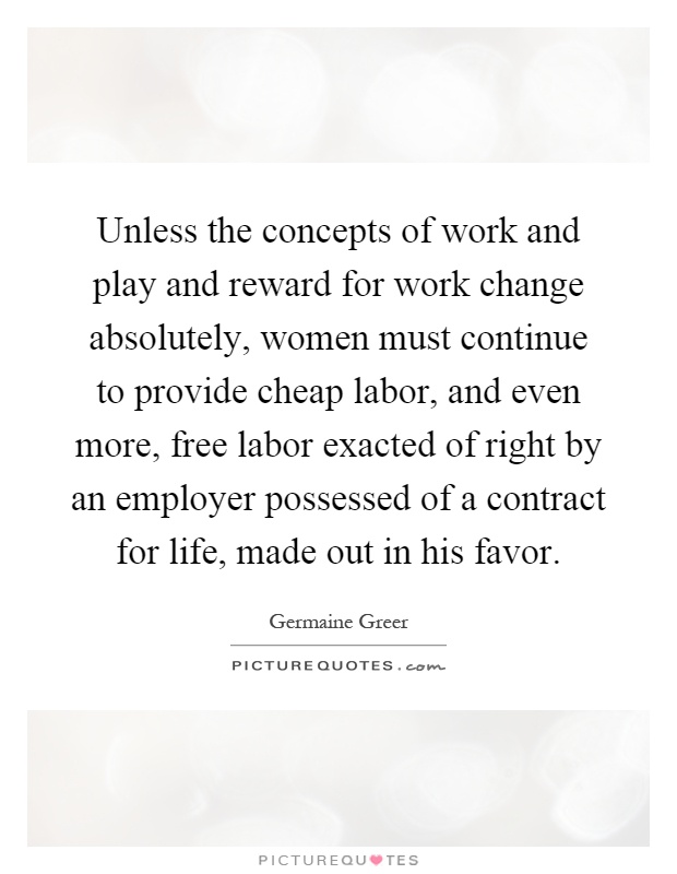 Unless the concepts of work and play and reward for work change absolutely, women must continue to provide cheap labor, and even more, free labor exacted of right by an employer possessed of a contract for life, made out in his favor Picture Quote #1