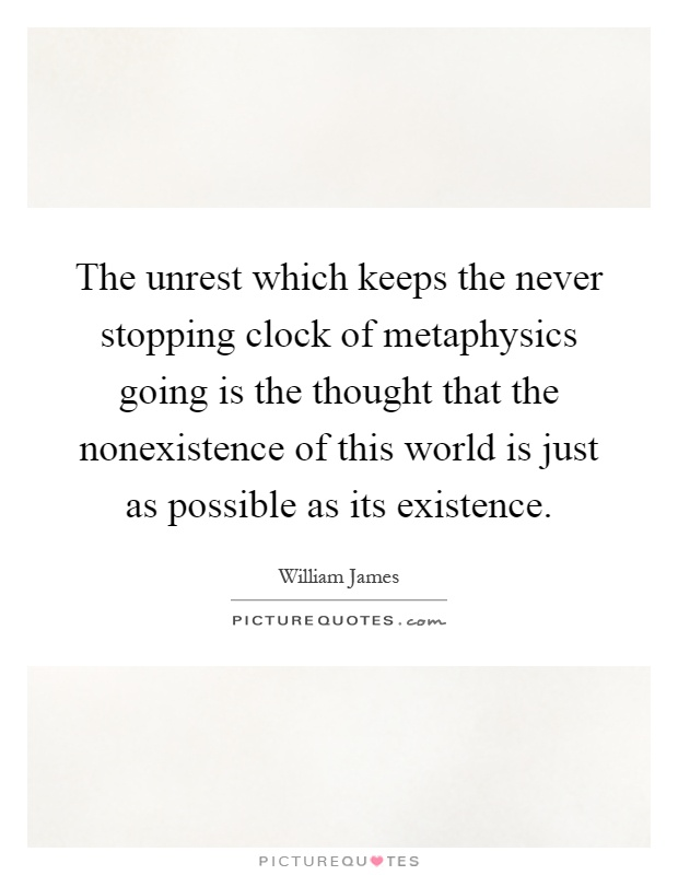 The unrest which keeps the never stopping clock of metaphysics going is the thought that the nonexistence of this world is just as possible as its existence Picture Quote #1