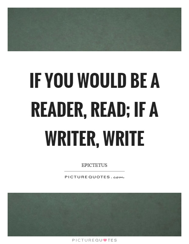 If you would be a reader, read; if a writer, write Picture Quote #1