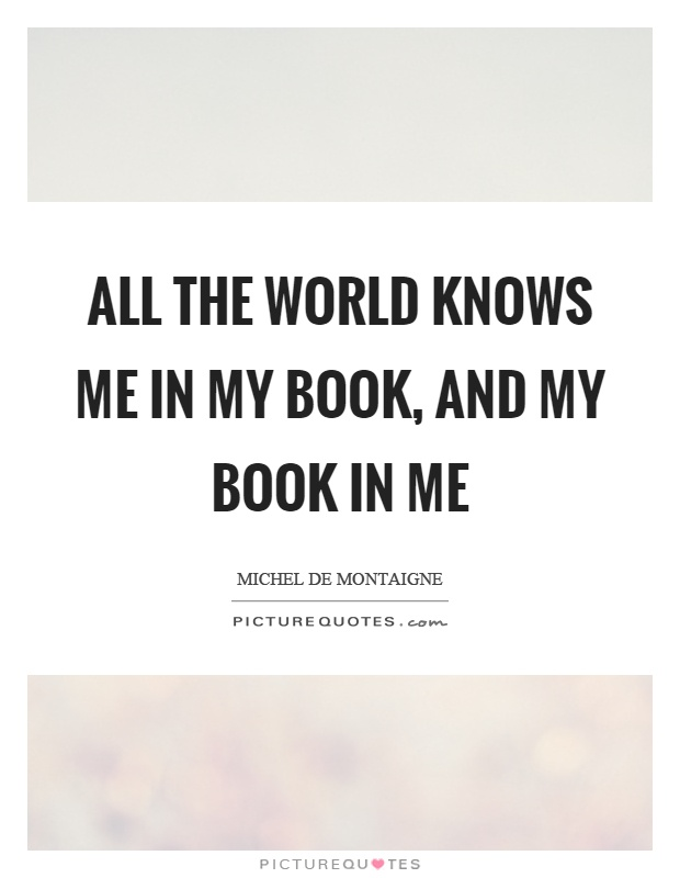 All the world knows me in my book, and my book in me Picture Quote #1