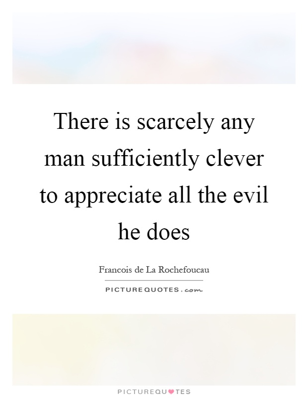 There is scarcely any man sufficiently clever to appreciate all the evil he does Picture Quote #1