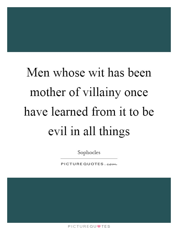 Men whose wit has been mother of villainy once have learned from it to be evil in all things Picture Quote #1