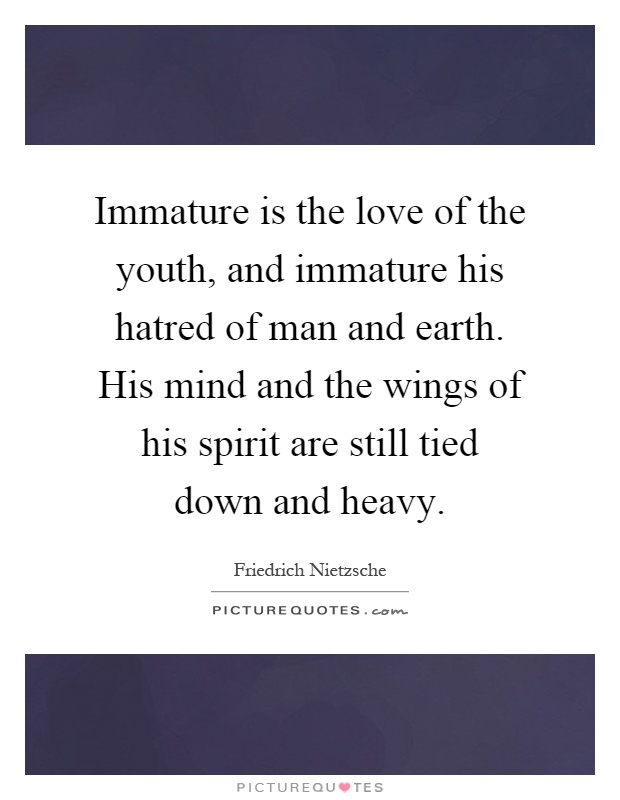 Immature is the love of the youth, and immature his hatred of man and earth. His mind and the wings of his spirit are still tied down and heavy Picture Quote #1