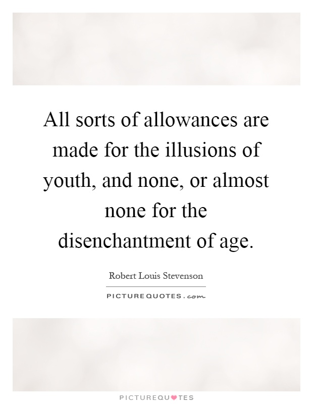 All sorts of allowances are made for the illusions of youth, and none, or almost none for the disenchantment of age Picture Quote #1