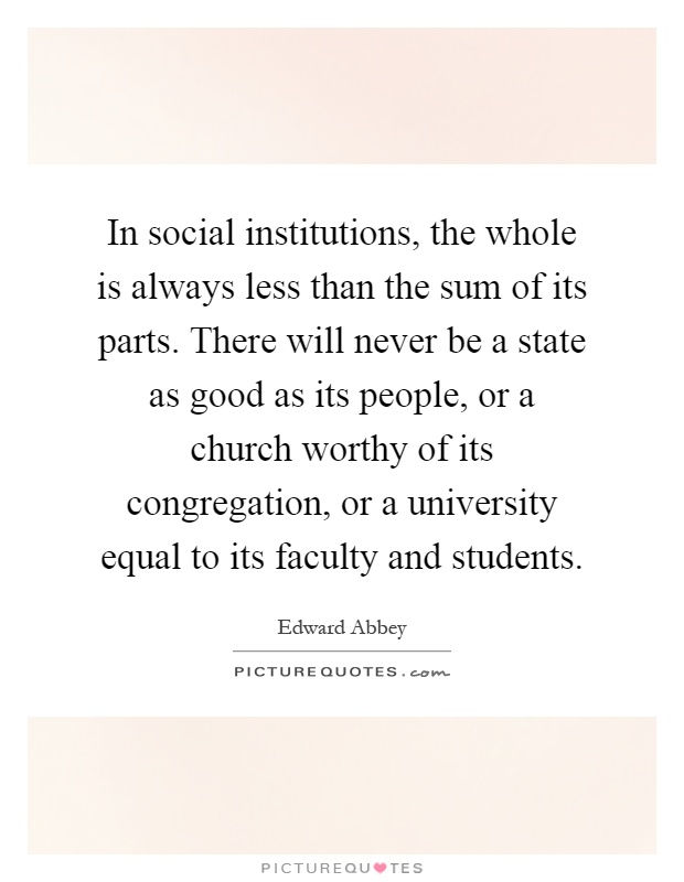 In social institutions, the whole is always less than the sum of its parts. There will never be a state as good as its people, or a church worthy of its congregation, or a university equal to its faculty and students Picture Quote #1