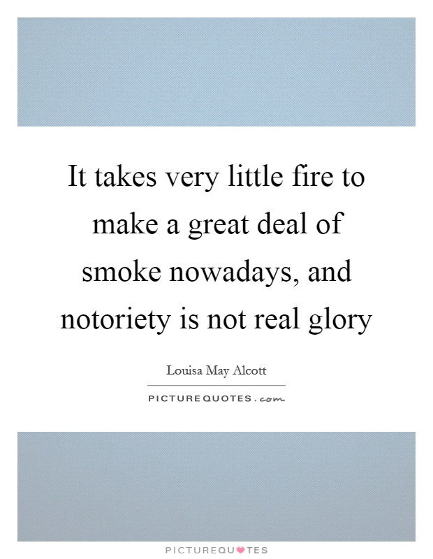 It takes very little fire to make a great deal of smoke nowadays, and notoriety is not real glory Picture Quote #1