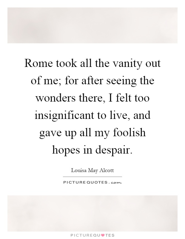 Rome took all the vanity out of me; for after seeing the wonders there, I felt too insignificant to live, and gave up all my foolish hopes in despair Picture Quote #1