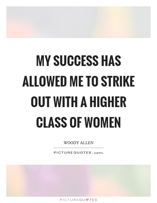 My success has allowed me to strike out with a higher class of women Picture Quote #1