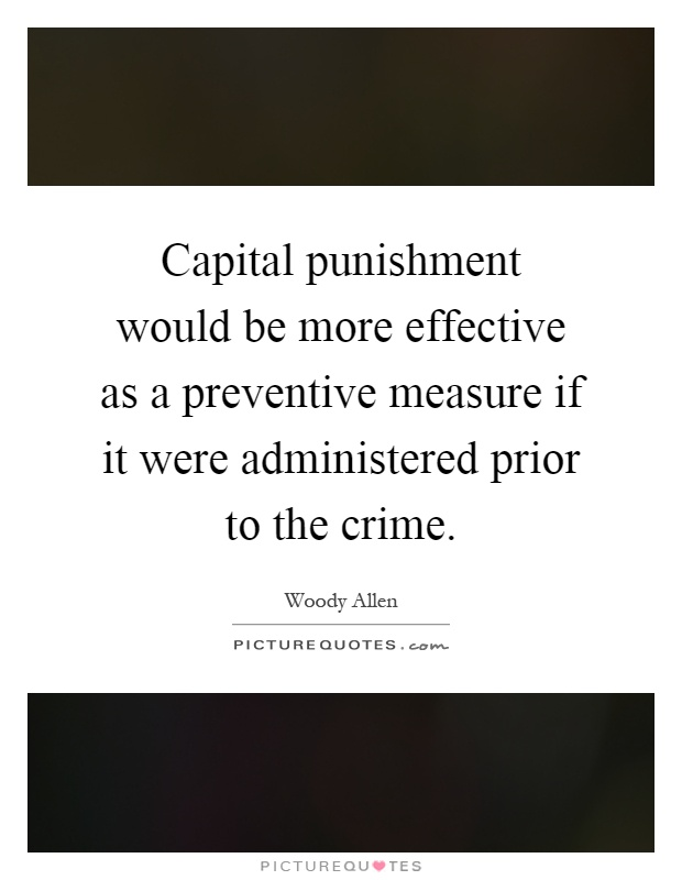 Capital punishment would be more effective as a preventive measure if it were administered prior to the crime Picture Quote #1