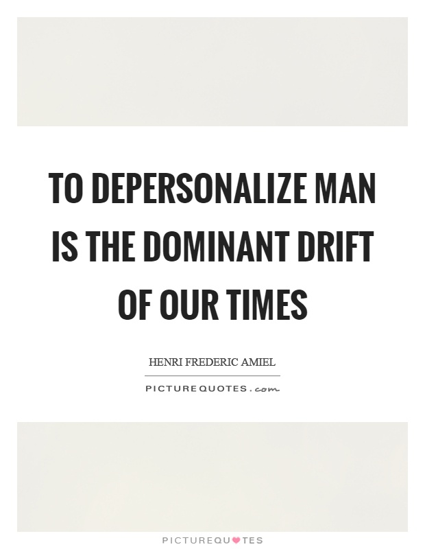 To depersonalize man is the dominant drift of our times Picture Quote #1