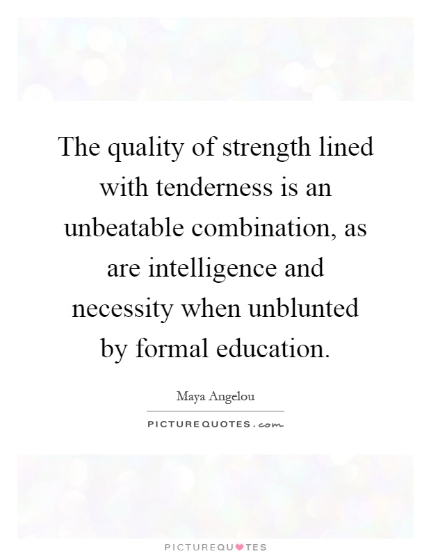 The quality of strength lined with tenderness is an unbeatable combination, as are intelligence and necessity when unblunted by formal education Picture Quote #1