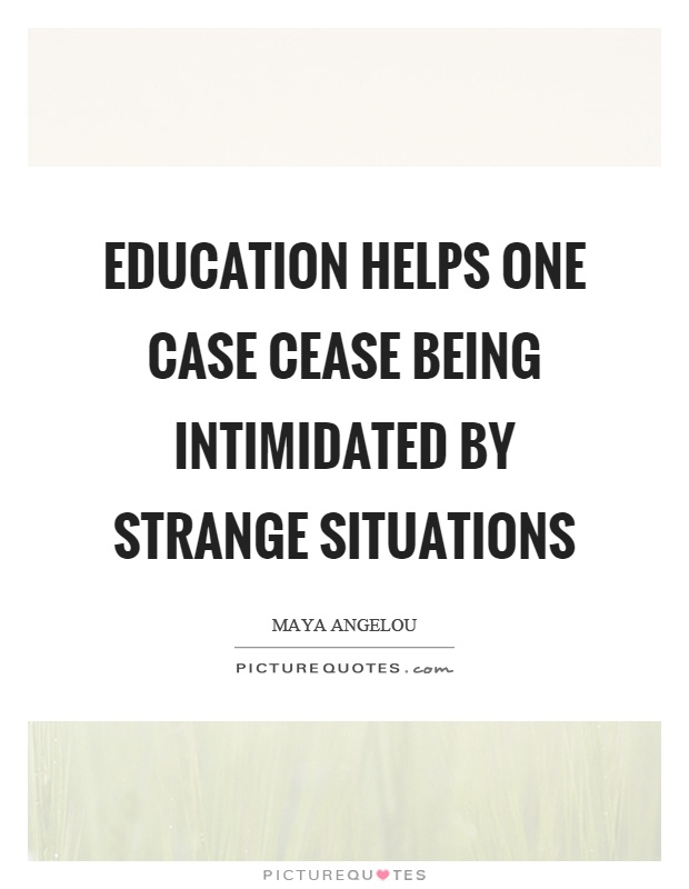 Education helps one case cease being intimidated by strange situations Picture Quote #1