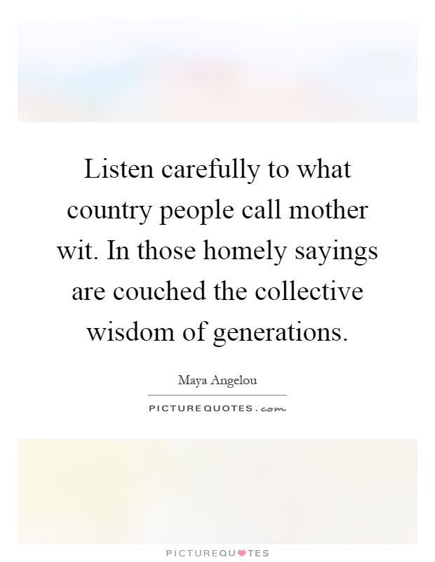 Listen carefully to what country people call mother wit. In those homely sayings are couched the collective wisdom of generations Picture Quote #1