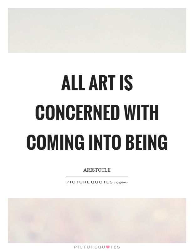 All art is concerned with coming into being Picture Quote #1