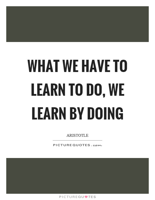 What we have to learn to do, we learn by doing Picture Quote #1