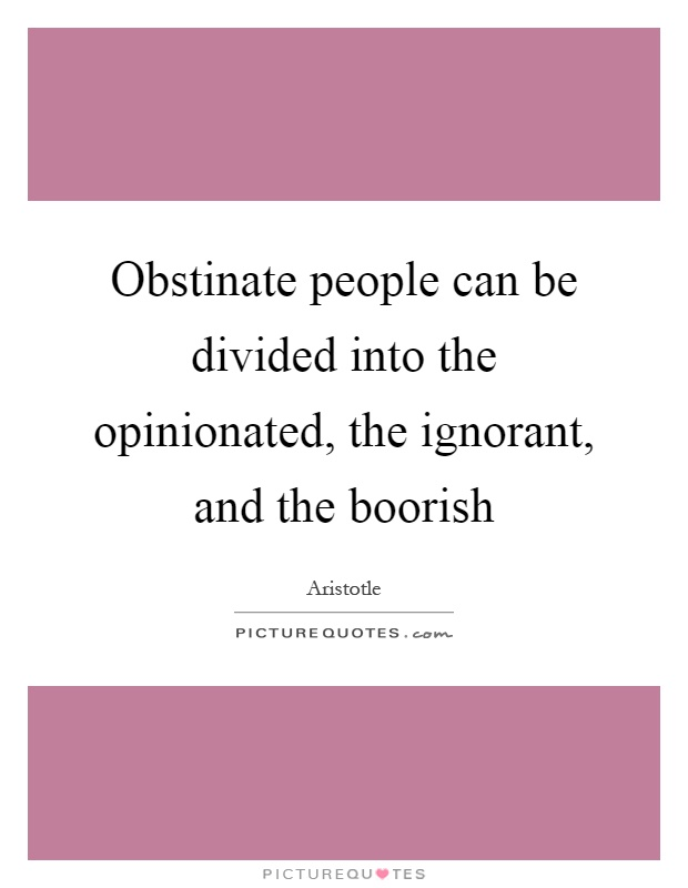 Obstinate people can be divided into the opinionated, the ignorant, and the boorish Picture Quote #1