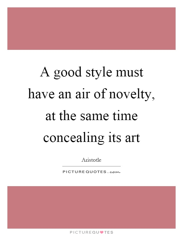 A good style must have an air of novelty, at the same time concealing its art Picture Quote #1