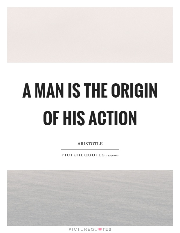 A man is the origin of his action Picture Quote #1